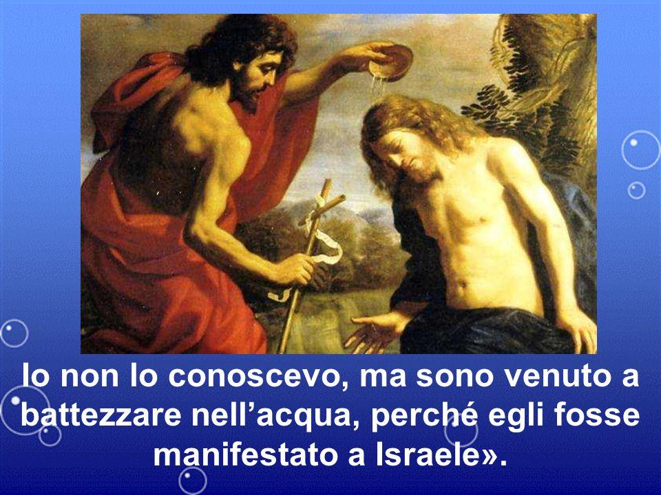 Io non lo conoscevo, ma sono venuto a battezzare nell'acqua, perché egli fosse manifestato a Israele».