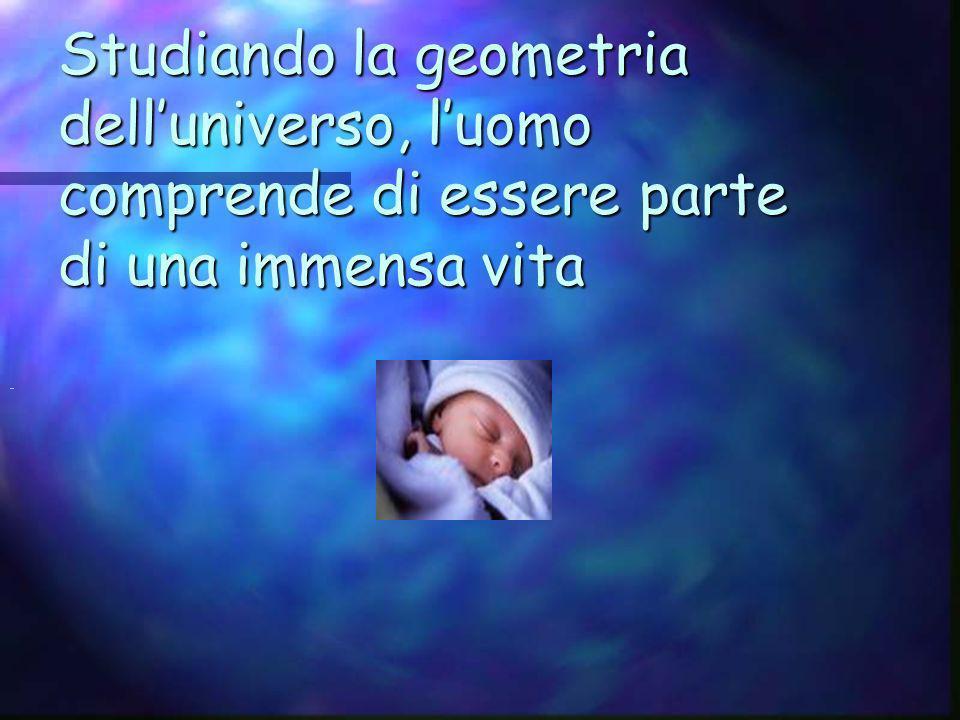 Studiando la geometria dell'universo, l'uomo comprende di essere parte di una immensa vita