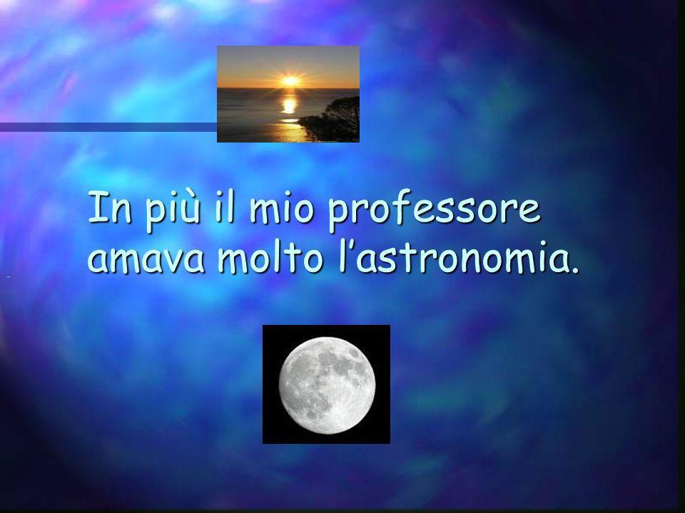 In più il mio professore amava molto l'astronomia.