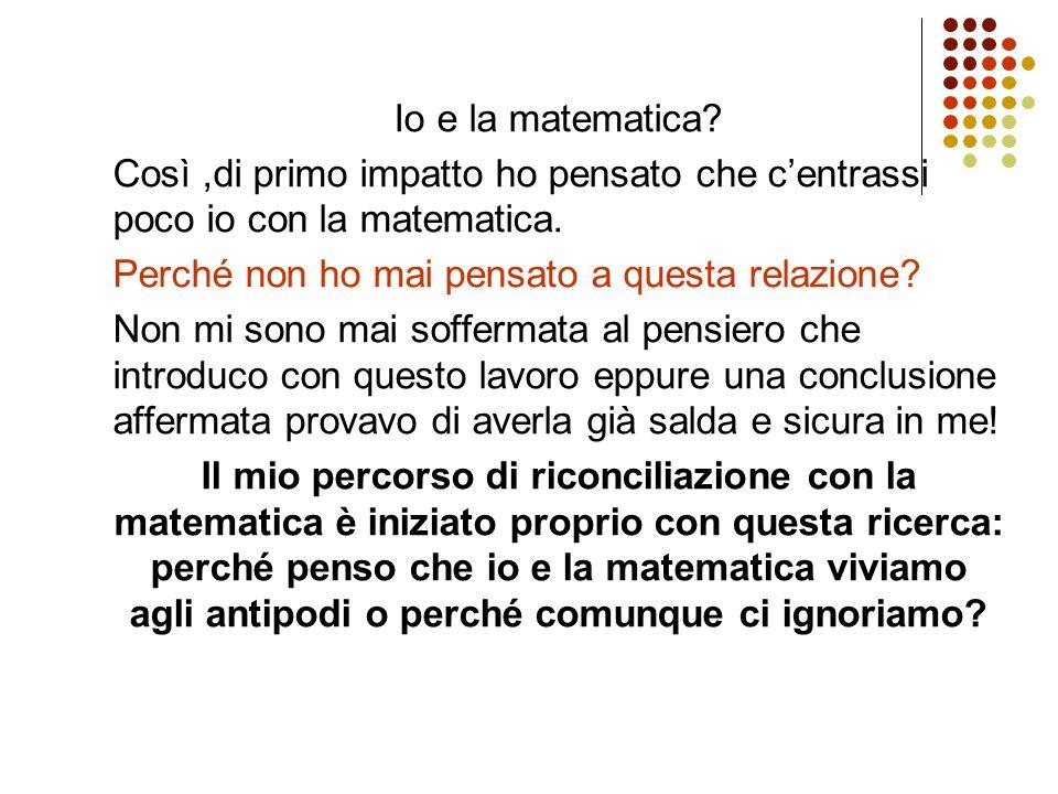 Io e la matematica Così ,di primo impatto ho pensato che c'entrassi poco io con la matematica. Perché non ho mai pensato a questa relazione