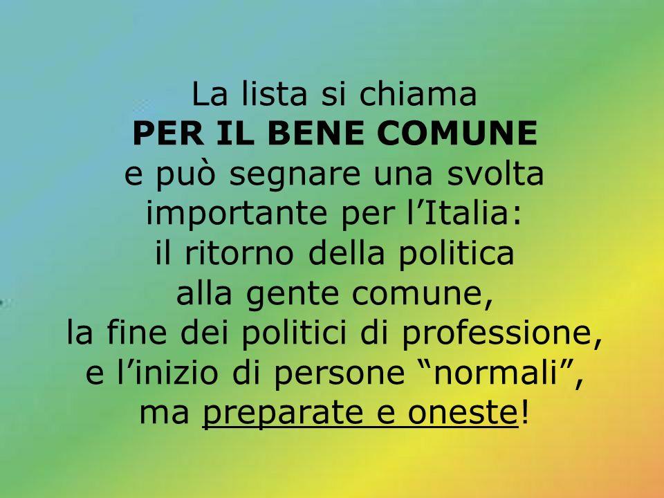 La lista si chiama PER IL BENE COMUNE e può segnare una svolta importante per l'Italia: il ritorno della politica alla gente comune, la fine dei politici di professione, e l'inizio di persone normali , ma preparate e oneste!