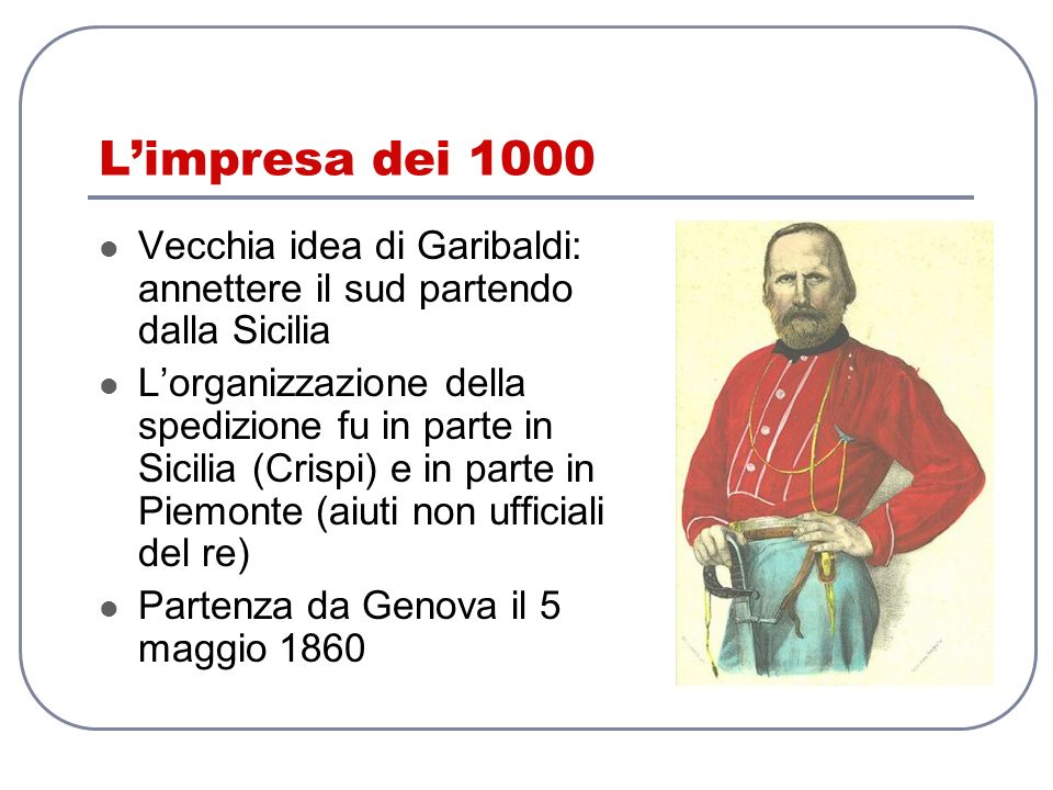 L'impresa dei 1000 Vecchia idea di Garibaldi: annettere il sud partendo dalla Sicilia.