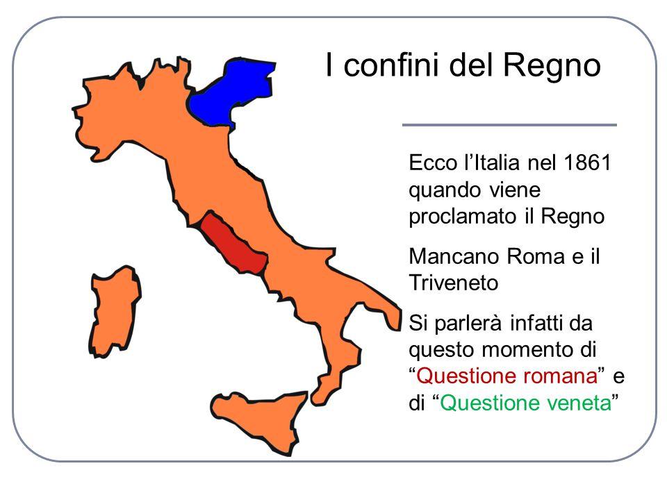 I confini del Regno Ecco l'Italia nel 1861 quando viene proclamato il Regno. Mancano Roma e il Triveneto.