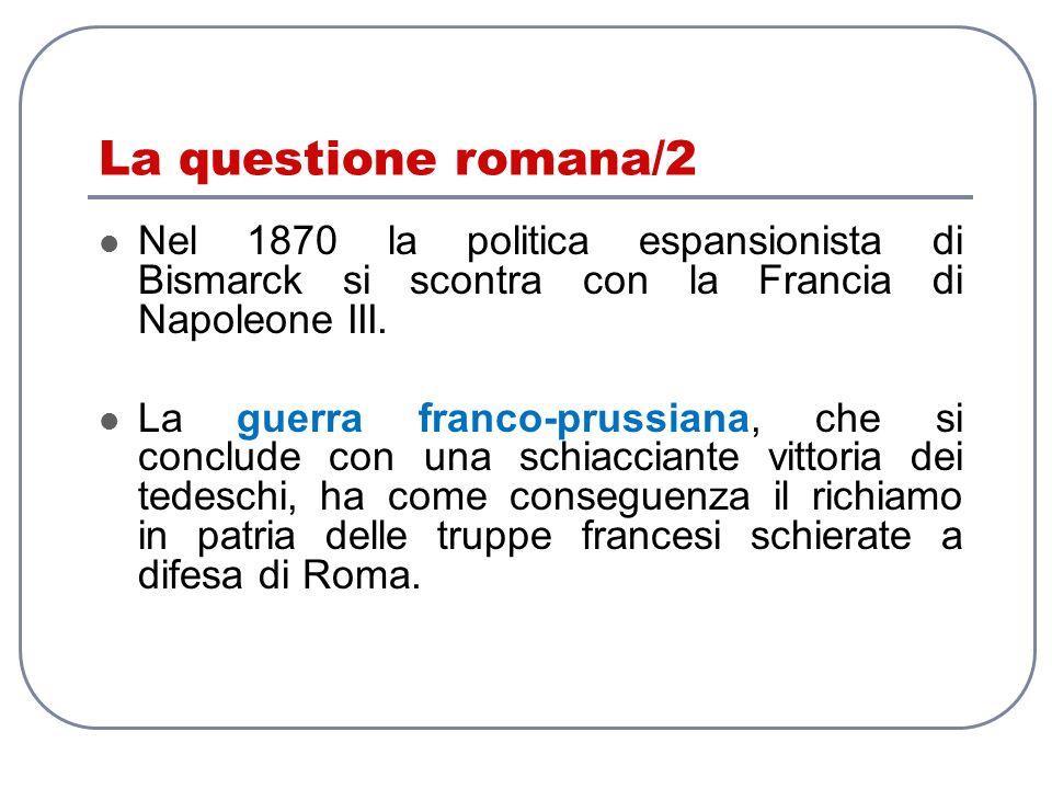 La questione romana/2 Nel 1870 la politica espansionista di Bismarck si scontra con la Francia di Napoleone III.