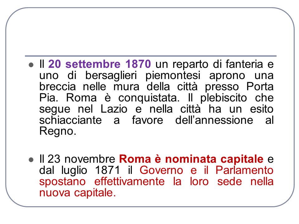 Il 20 settembre 1870 un reparto di fanteria e uno di bersaglieri piemontesi aprono una breccia nelle mura della città presso Porta Pia. Roma è conquistata. Il plebiscito che segue nel Lazio e nella città ha un esito schiacciante a favore dell'annessione al Regno.