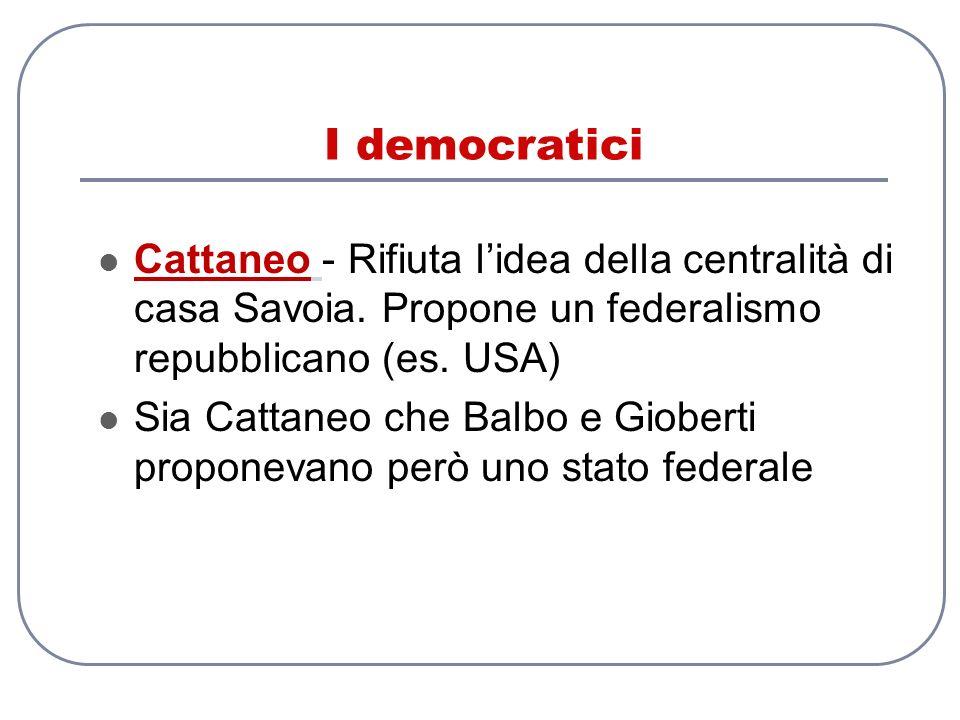 I democratici Cattaneo - Rifiuta l'idea della centralità di casa Savoia. Propone un federalismo repubblicano (es. USA)