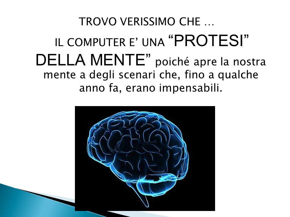 TROVO VERISSIMO CHE … IL COMPUTER E' UNA PROTESI DELLA MENTE poiché apre la nostra mente a degli scenari che, fino a qualche anno fa, erano impensabili.