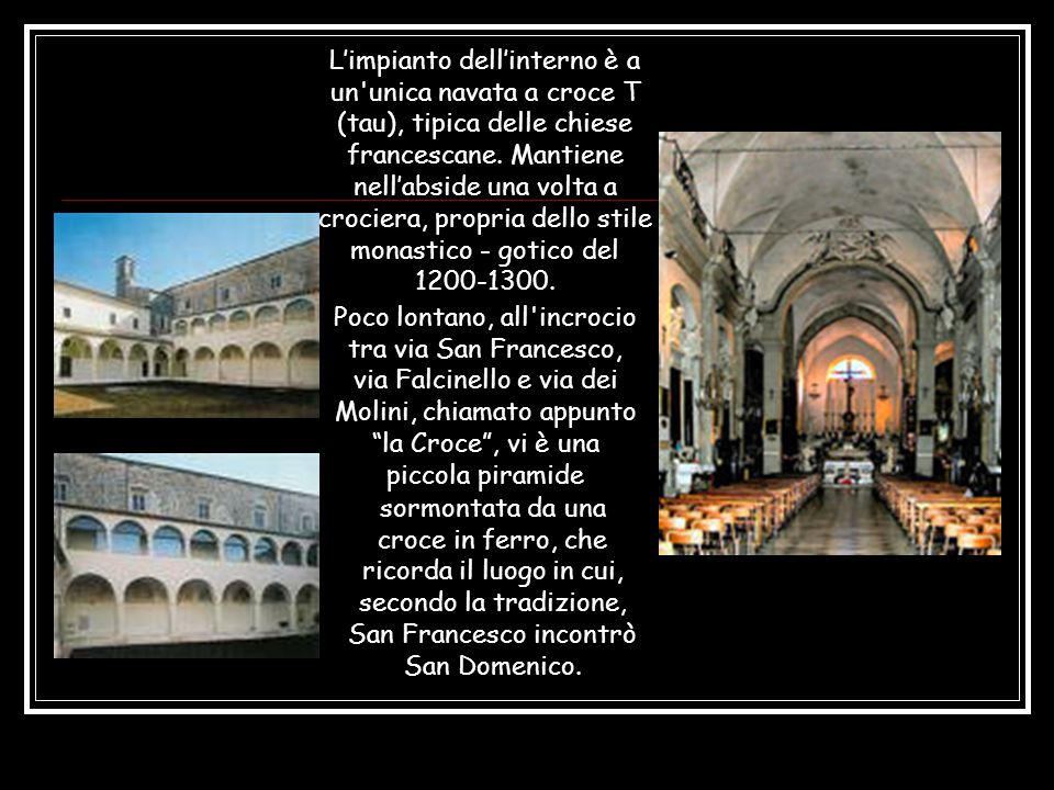 L'impianto dell'interno è a un unica navata a croce T (tau), tipica delle chiese francescane. Mantiene nell'abside una volta a crociera, propria dello stile monastico - gotico del 1200-1300.