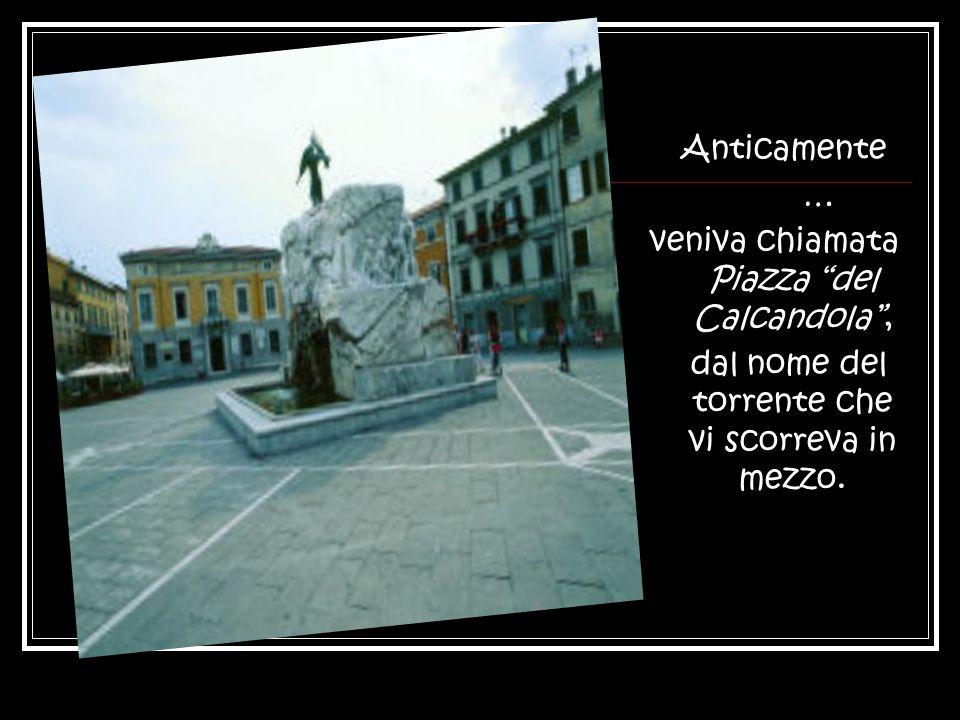 Anticamente … veniva chiamata Piazza del Calcandola , dal nome del torrente che vi scorreva in mezzo.