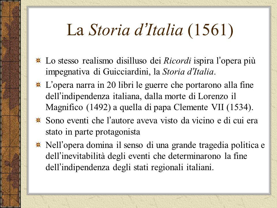 La Storia d'Italia (1561) Lo stesso realismo disilluso dei Ricordi ispira l'opera più impegnativa di Guicciardini, la Storia d'Italia.