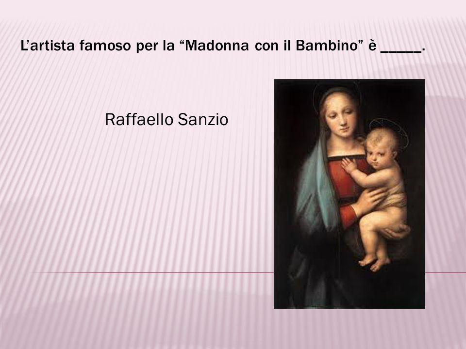 L'artista famoso per la Madonna con il Bambino è _____.