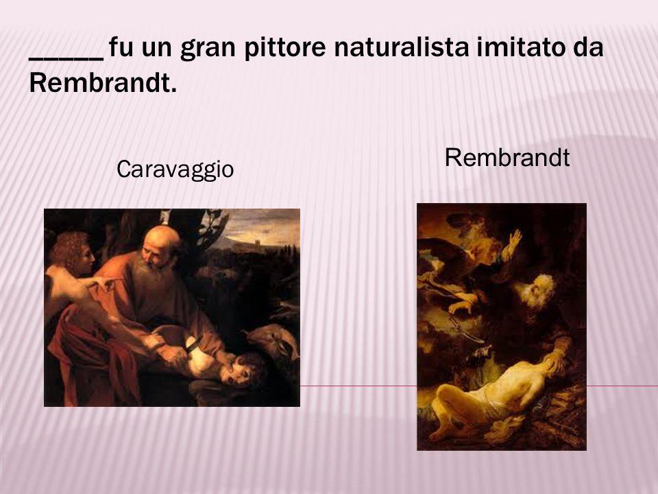 _____ fu un gran pittore naturalista imitato da Rembrandt.