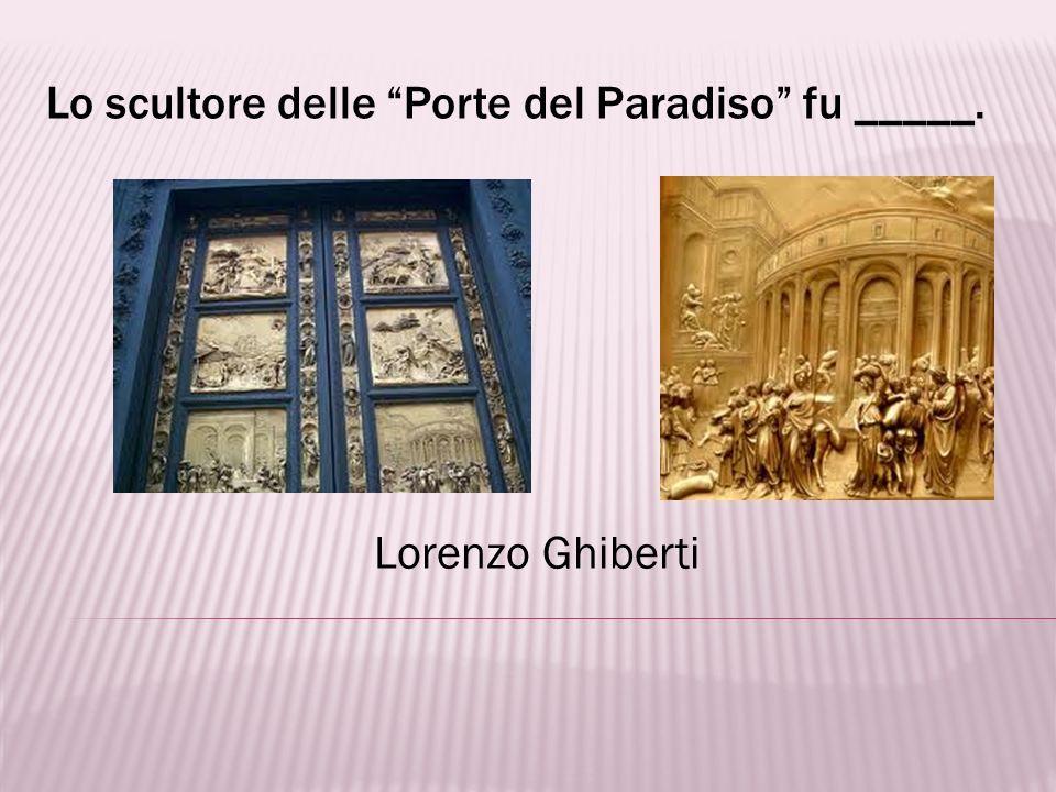 Lo scultore delle Porte del Paradiso fu _____.