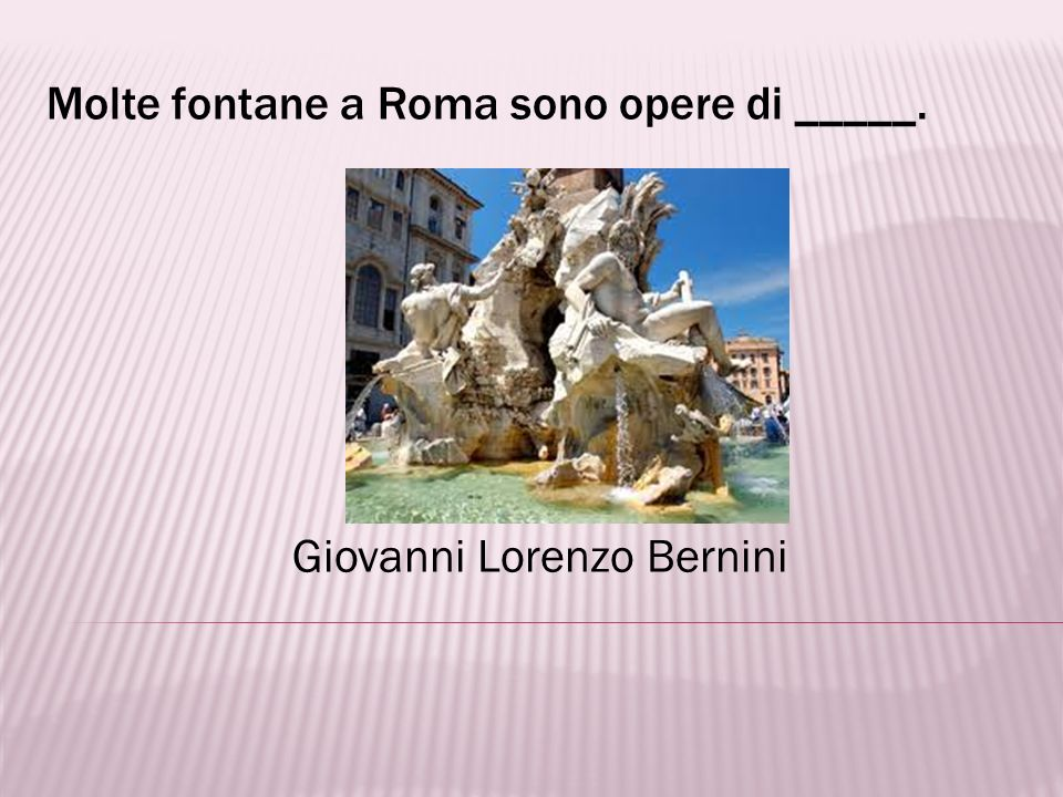 Molte fontane a Roma sono opere di _____.