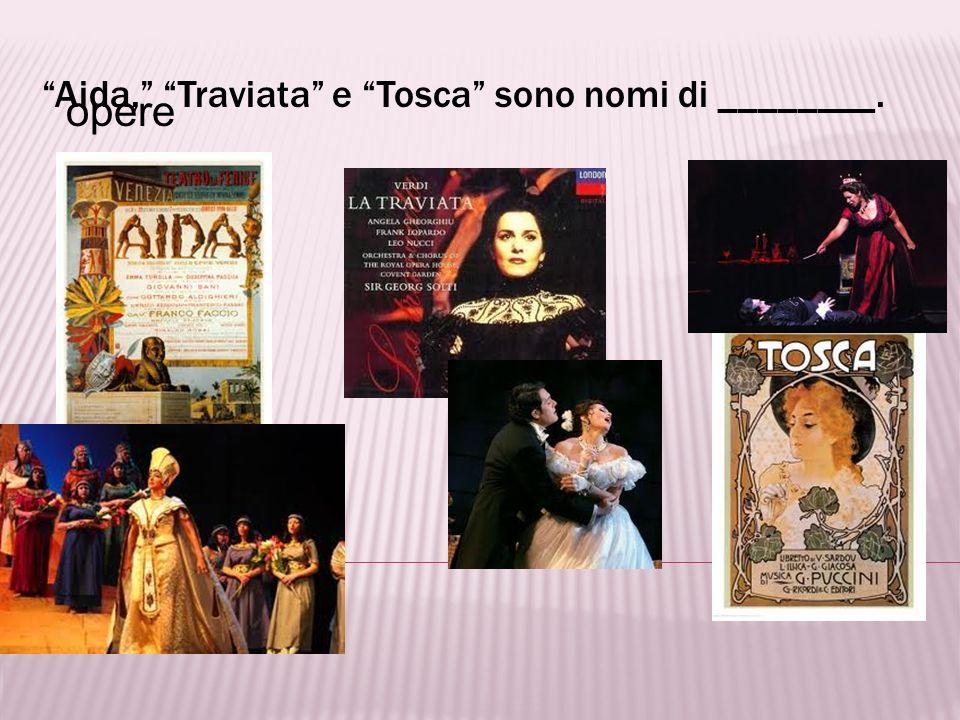 Aida, Traviata e Tosca sono nomi di ________.