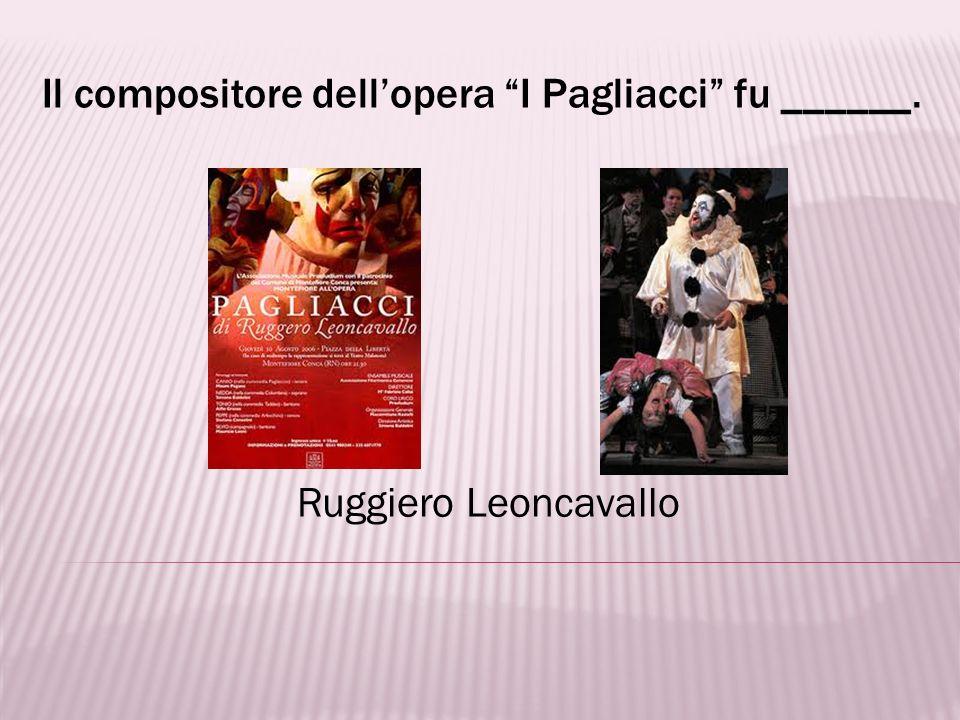 Il compositore dell'opera I Pagliacci fu ______.