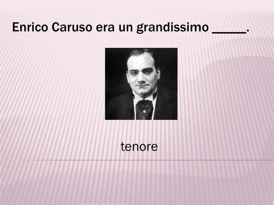Enrico Caruso era un grandissimo _____.