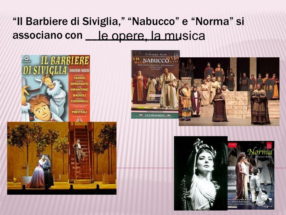 Il Barbiere di Siviglia, Nabucco e Norma si associano con ________________.