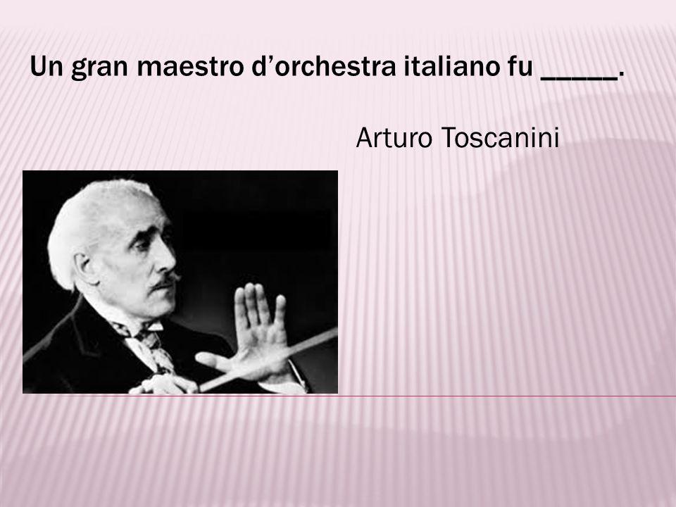 Un gran maestro d'orchestra italiano fu _____.