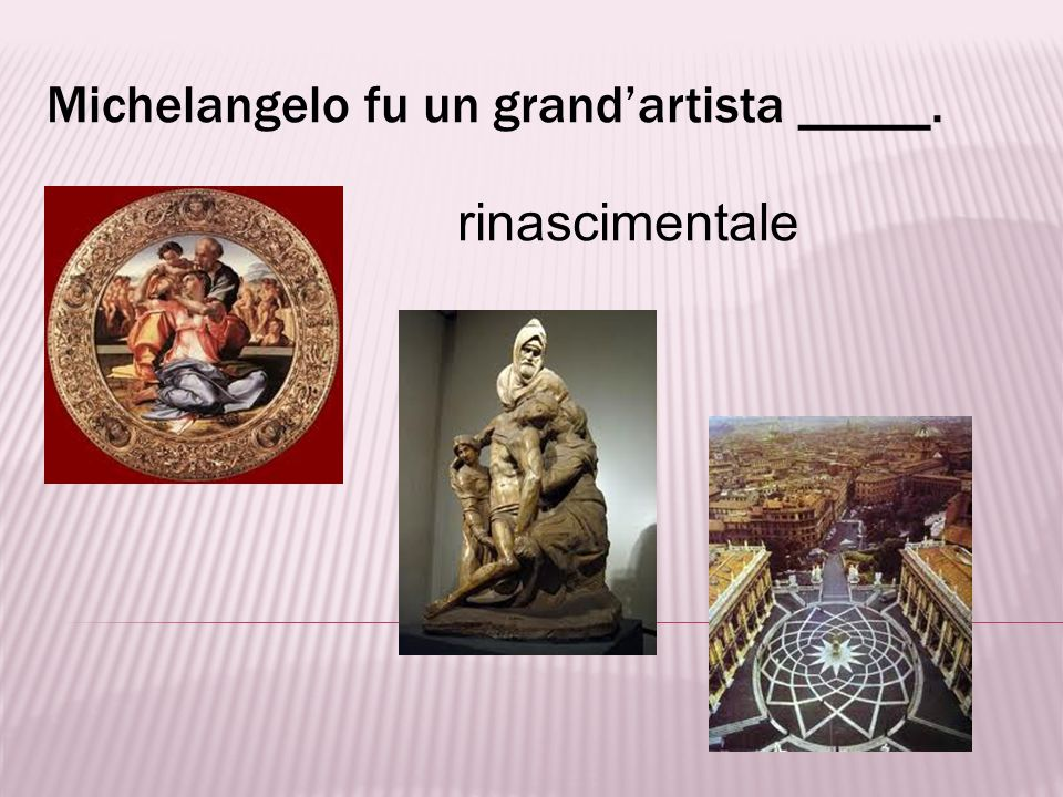 Michelangelo fu un grand'artista _____.
