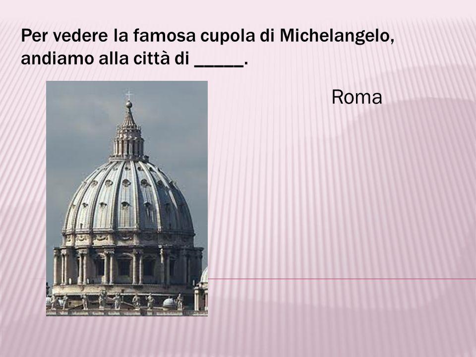 Per vedere la famosa cupola di Michelangelo, andiamo alla città di _____.