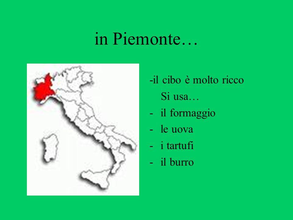 in Piemonte… -il cibo è molto ricco Si usa… il formaggio le uova