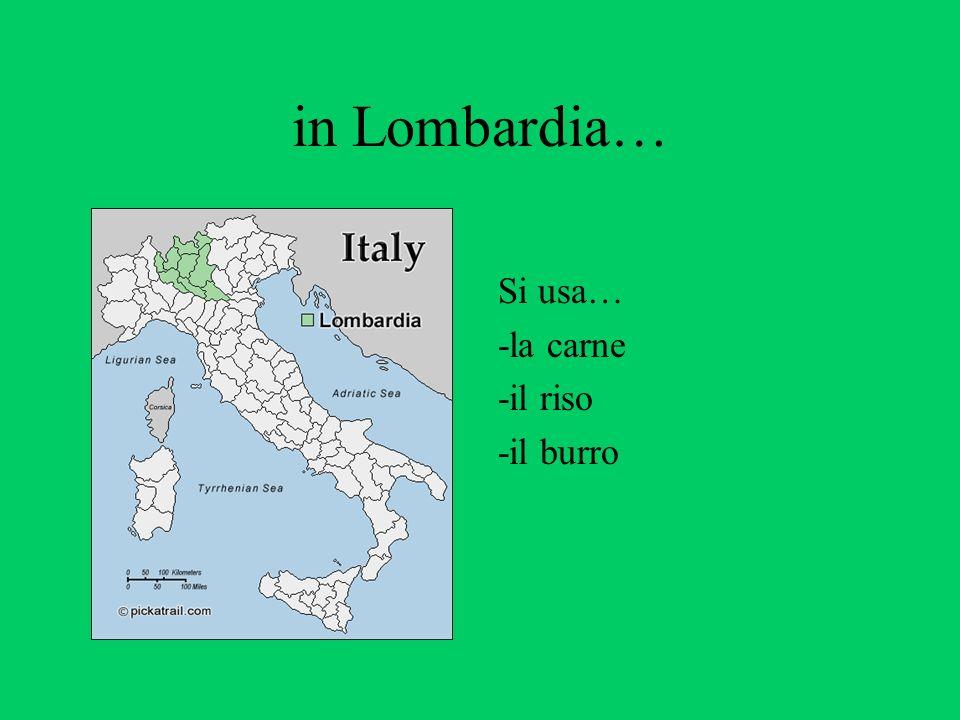 in Lombardia… Si usa… -la carne -il riso -il burro