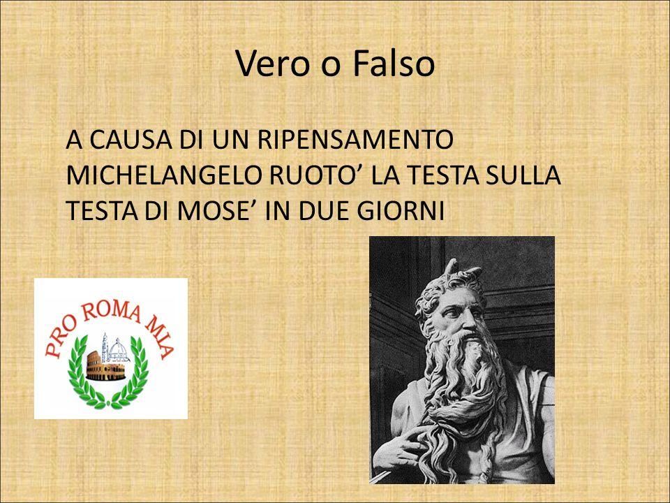 Vero o Falso A CAUSA DI UN RIPENSAMENTO MICHELANGELO RUOTO' LA TESTA SULLA TESTA DI MOSE' IN DUE GIORNI.