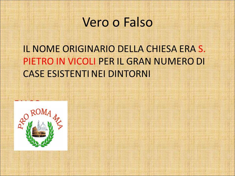 Vero o Falso IL NOME ORIGINARIO DELLA CHIESA ERA S. PIETRO IN VICOLI PER IL GRAN NUMERO DI CASE ESISTENTI NEI DINTORNI.