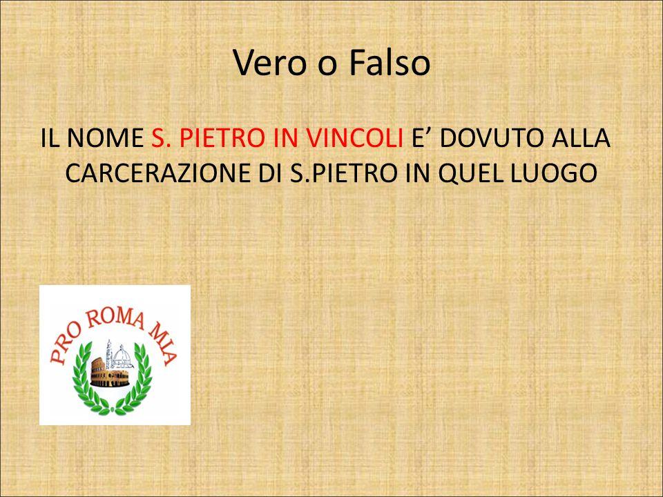 Vero o Falso IL NOME S. PIETRO IN VINCOLI E' DOVUTO ALLA CARCERAZIONE DI S.PIETRO IN QUEL LUOGO.
