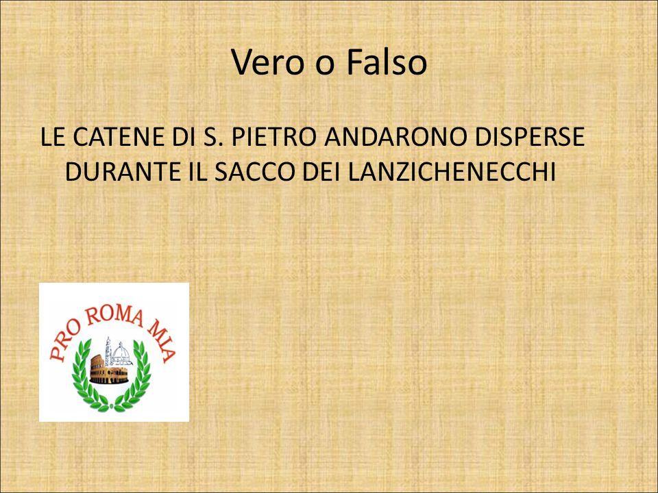 Vero o Falso LE CATENE DI S. PIETRO ANDARONO DISPERSE DURANTE IL SACCO DEI LANZICHENECCHI FALSO