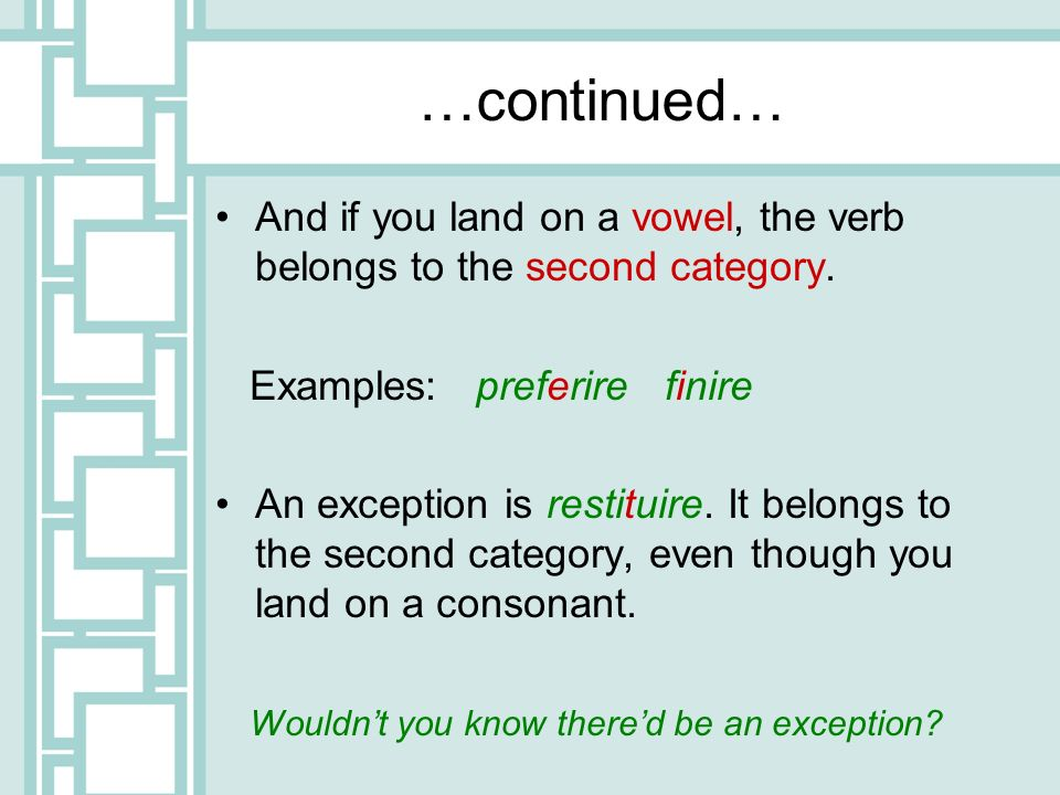…continued…And if you land on a vowel, the verb belongs to the second category. Examples: preferire finire.