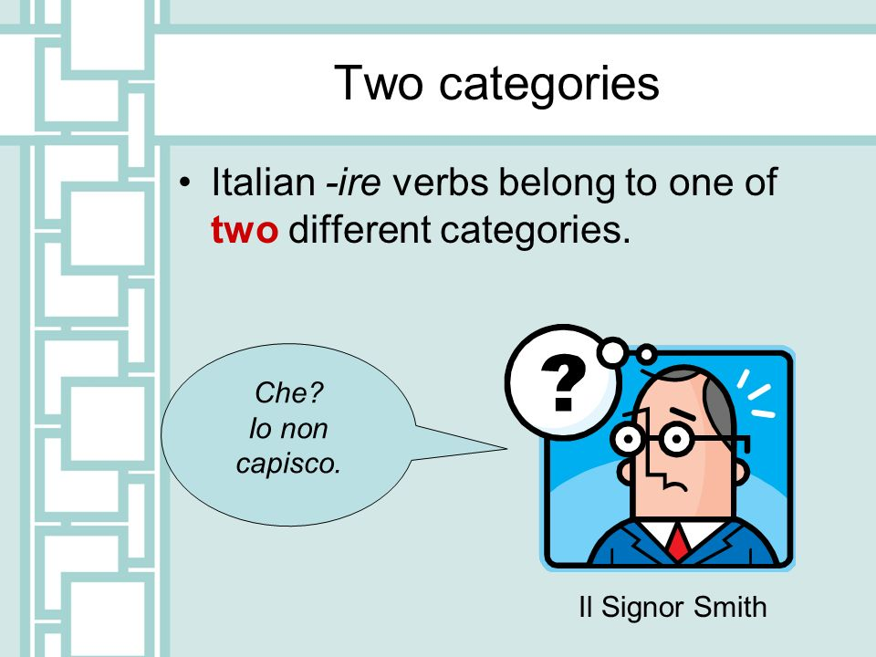 Two categories Italian -ire verbs belong to one of two different categories. Che Io non capisco.