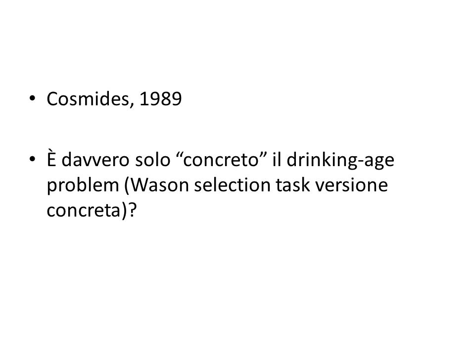 Cosmides, 1989 È davvero solo concreto il drinking-age problem (Wason selection task versione concreta)