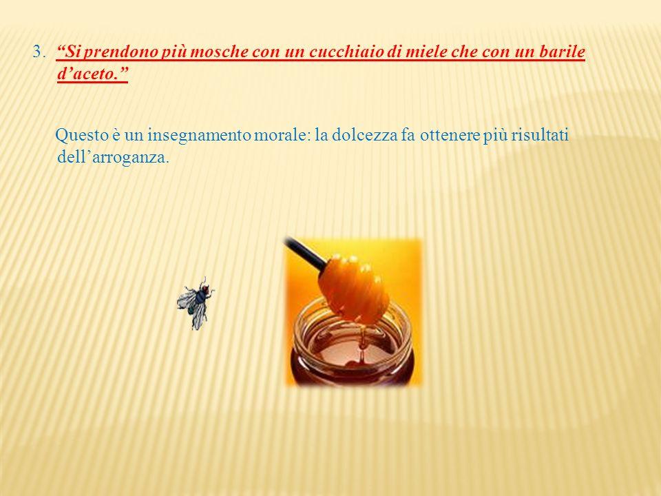 3. Si prendono più mosche con un cucchiaio di miele che con un barile d'aceto.