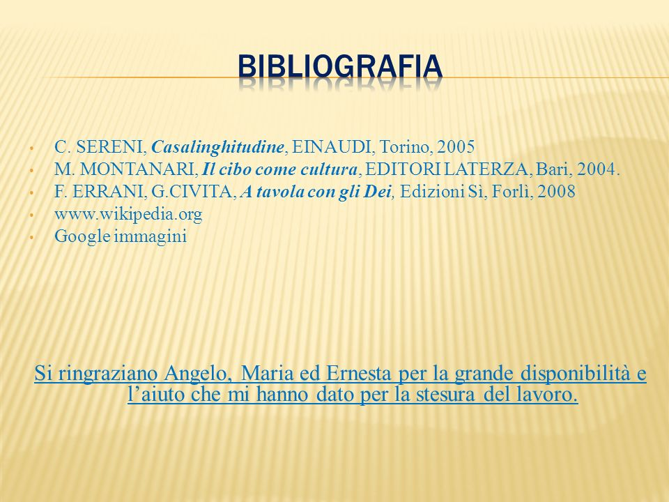 bibliografia C. SERENI, Casalinghitudine, EINAUDI, Torino, 2005. M. MONTANARI, Il cibo come cultura, EDITORI LATERZA, Bari, 2004.