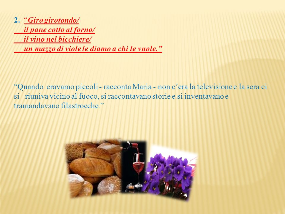 2. Giro girotondo/ il pane cotto al forno/ il vino nel bicchiere/ un mazzo di viole le diamo a chi le vuole.