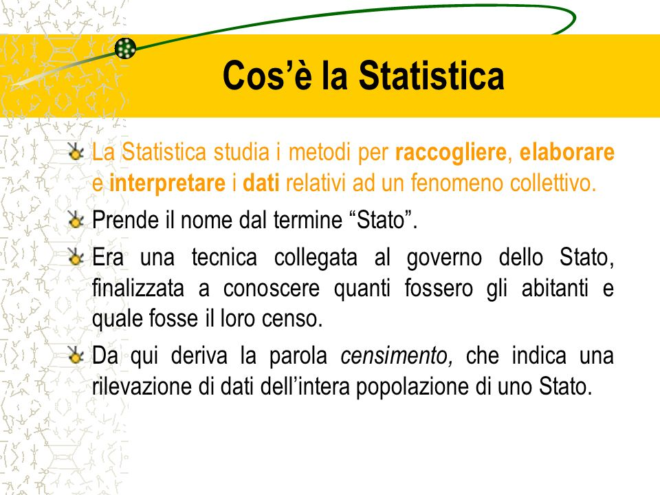 Cos'è la Statistica La Statistica studia i metodi per raccogliere, elaborare e interpretare i dati relativi ad un fenomeno collettivo.