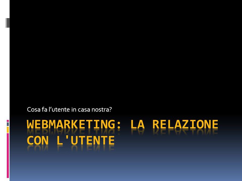 WEBMARKETING: LA RELAZIONE CON L UTENTE