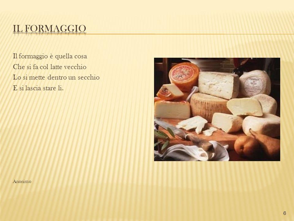 IL FORMAGGIO Il formaggio è quella cosa Che si fa col latte vecchio