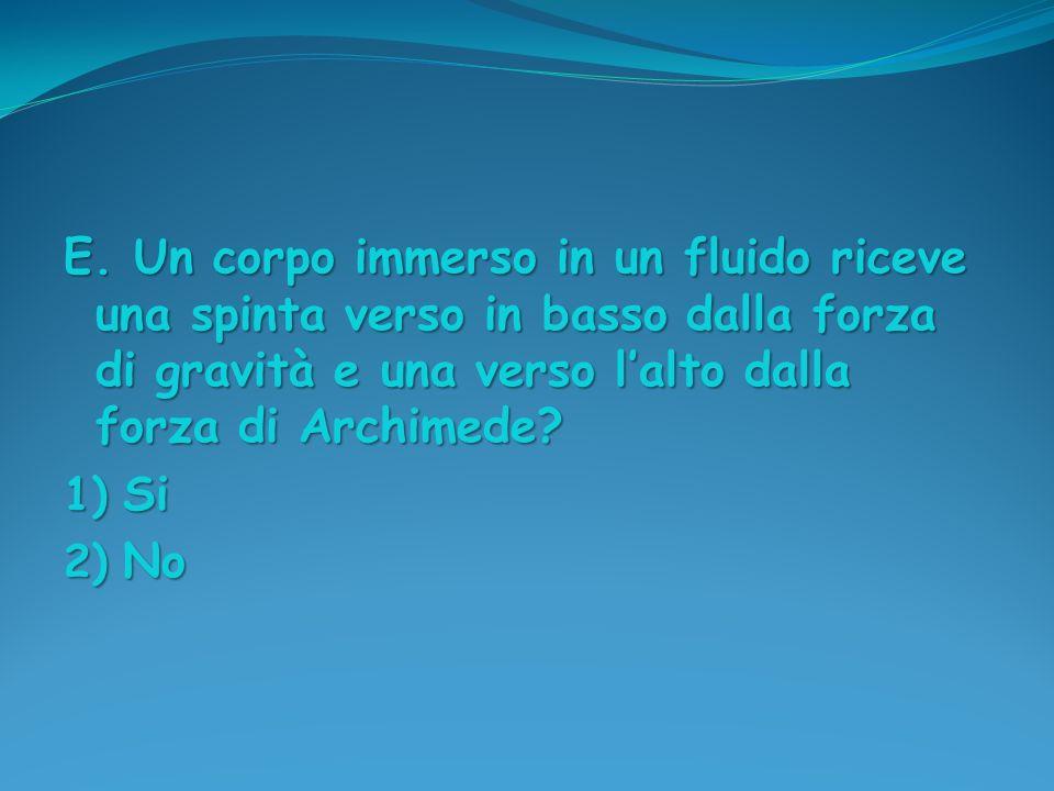 E. Un corpo immerso in un fluido riceve una spinta verso in basso dalla forza di gravità e una verso l'alto dalla forza di Archimede