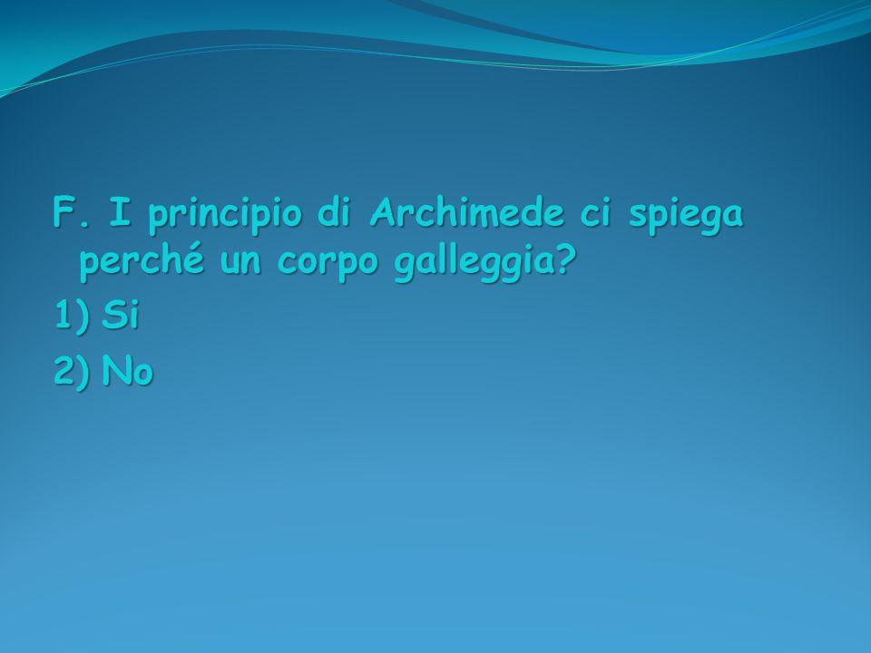 F. I principio di Archimede ci spiega perché un corpo galleggia