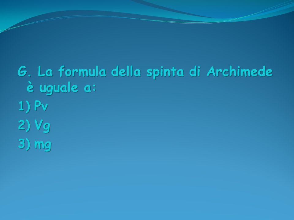 G. La formula della spinta di Archimede è uguale a: