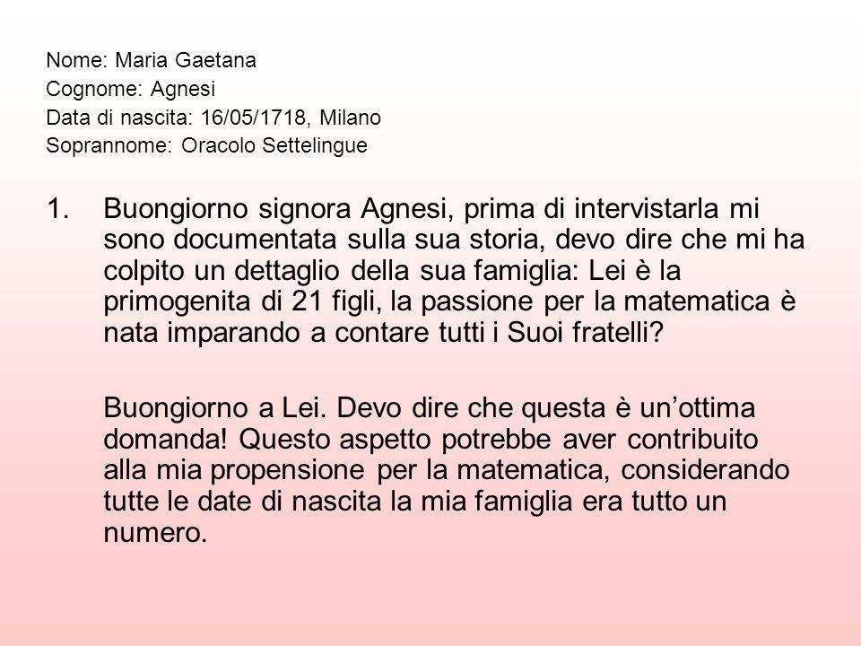 Nome: Maria Gaetana Cognome: Agnesi. Data di nascita: 16/05/1718, Milano. Soprannome: Oracolo Settelingue.