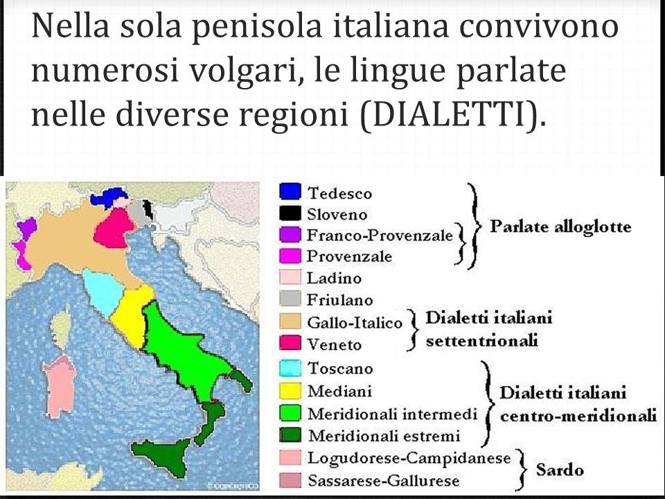 Nella sola penisola italiana convivono numerosi volgari, le lingue parlate nelle diverse regioni (DIALETTI).