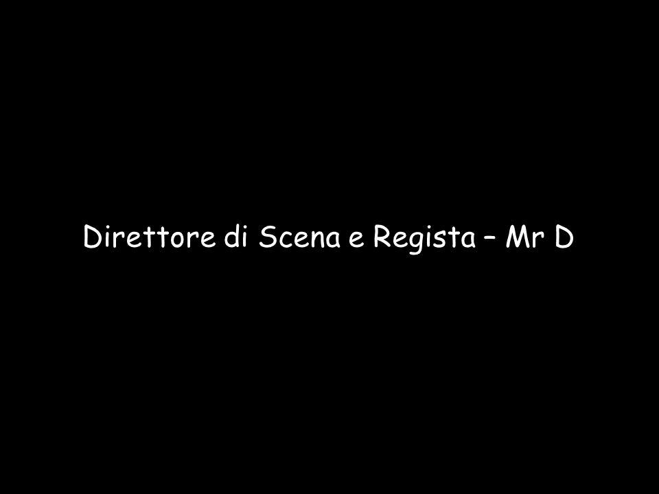 Direttore di Scena e Regista – Mr D
