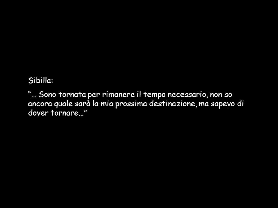 Sibilla: … Sono tornata per rimanere il tempo necessario, non so ancora quale sarà la mia prossima destinazione, ma sapevo di dover tornare…