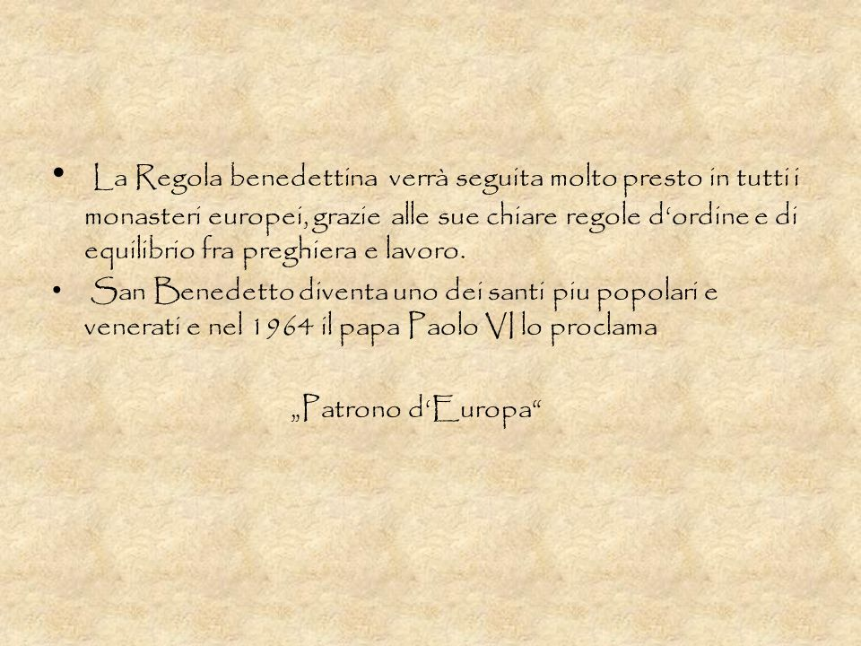 La Regola benedettina verrà seguita molto presto in tutti i monasteri europei, grazie alle sue chiare regole d'ordine e di equilibrio fra preghiera e lavoro.