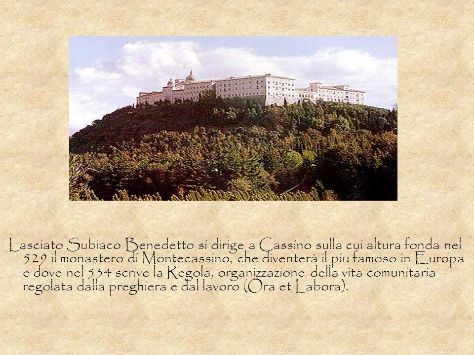 Lasciato Subiaco Benedetto si dirige a Cassino sulla cui altura fonda nel 529 il monastero di Montecassino, che diventerà il piu famoso in Europa e dove nel 534 scrive la Regola, organizzazione della vita comunitaria regolata dalla preghiera e dal lavoro (Ora et Labora).