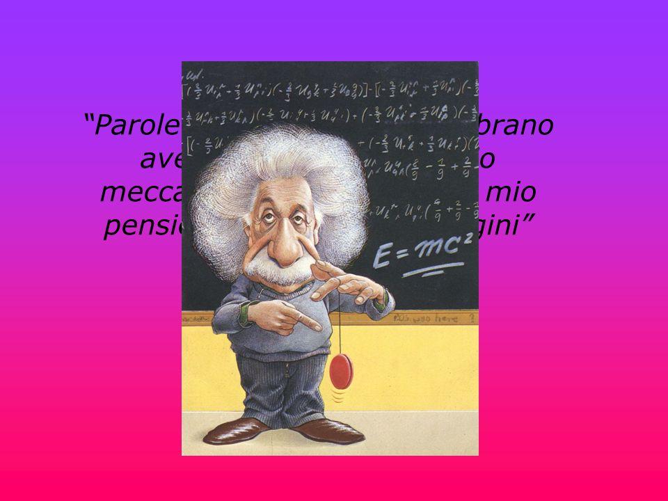 Parole e linguaggi non sembrano avere alcun ruolo nel mio meccanismo di pensiero. Il mio pensiero consiste in immagini